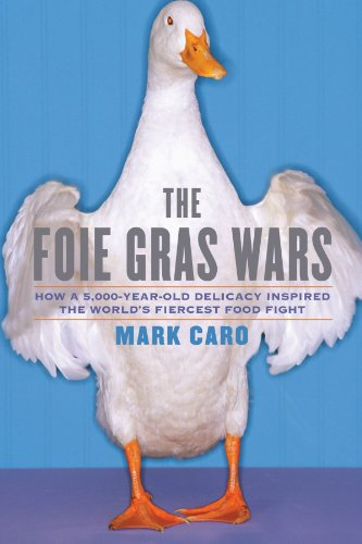 The Foie Gras Wars: How a 5,000-Year-Old Delicacy Inspired the World's Fiercest Food Fight by Mark Caro