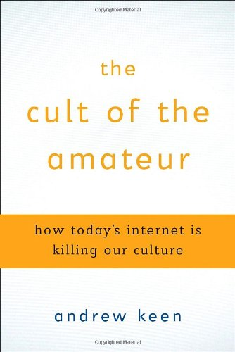 The Cult of the Amateur: How Today's Internet is Killing Our Culture