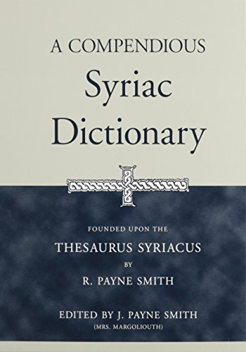 A Compendious Syriac Dictionary: Founded upon the Thesaurus Syriacus of R. Payne Smith (A Compendious Dictionary Of The English Language)