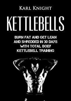 Kettlebells: Burn Fat and Get Lean and Shredded in 30 Days with Total Body Kettlebell Training