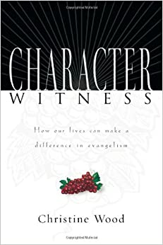 Character Witness: How Our Lives Can Make a Difference in Evangelism