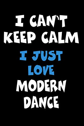 I Can't Keep Calm I Just Love Modern Dance: Personalized Hobbie Journal for Women or Men, Boys or Girls | Custom Journal Notebook, Personalized Gift | ... Writing, Travel Journal or Dream Journal