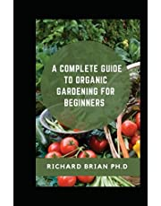 A Complete Guide To Organic Gardening For Beginners: 80+ Recipes And Concoctions For Organic Fertilizers, Plant Elixirs, Potting Mixes, Pest Deterrents, And More