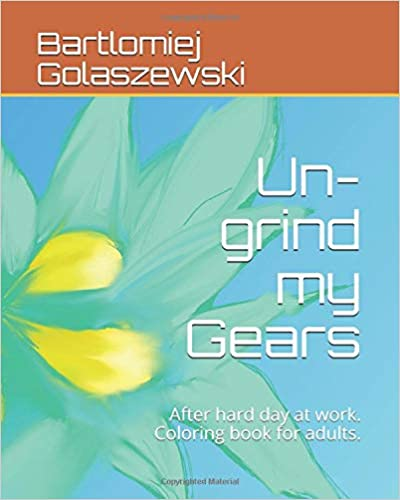 Un-grind my Gears: After hard day at work. Coloring book for adults