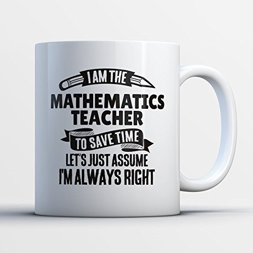 Mathematics Teacher Coffee Mug – I Am The Mathematics Teacher - Funny 11 oz White Ceramic Tea Cup - Humorous and Cute Mathematics Teacher Gifts with Mathematics Teacher Sayings