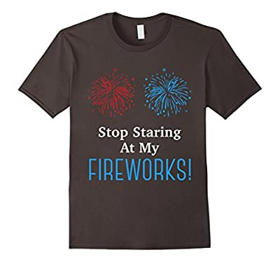 Stop staring at my fireworks Funny 4th of July Tshirt