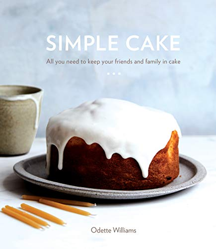 Simple Cake: All You Need to Keep Your Friends and Family in Cake by Odette Williams