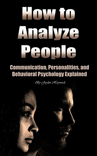 How to Analyze People: Communication, Personalities, and Behavioral Psychology Explained