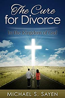 The Cure for Divorce: In the Kingdom of God by [Sayen, Michael S.]