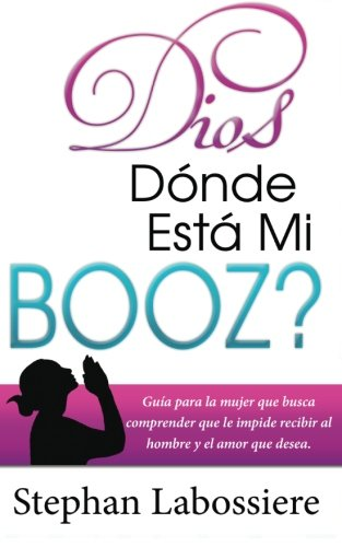 Dios Donde Esta Mi Booz?: Guía para la mujer que busca comprender que le impide recibir al hombre y el amor que desea. (Spanish Edition)