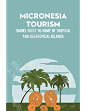 Micronesia Tourism: Travel Guide to Home of Tropical and Subtropical Islands: Micronesia Travel Guide