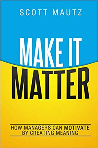 Make It Matter: How Managers Can Motivate by Creating Meaning ...