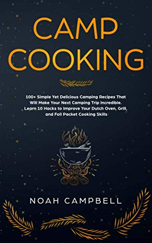 Camp Cooking: 100+ Simple Yet Delicious Camping Recipes That Will Make Your Next Camping Trip Incredible. Learn 10 Hacks to Improve Your Dutch Oven, Grill, and Foil Packet Cooking Skills by Noah Campbell