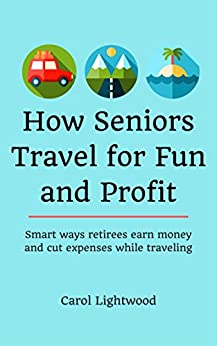 How Seniors Travel for Fun and Profit: Smart ways retirees earn money and cut expenses while traveling by [Lightwood, Carol]