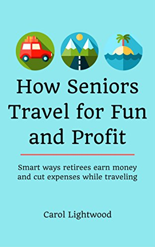 How Seniors Travel for Fun and Profit: Smart ways retirees earn money and cut expenses while traveling