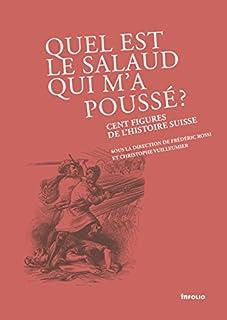 Quel est le salaud qui m'a poussé ? : Cent figures de l'histoire suisse, Rossi, Frédéric (Ed.)