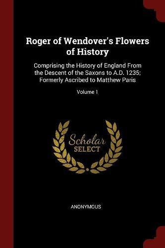 Download Roger of Wendover's Flowers of History: Comprising the History of England From the Descent of the Saxons to A.D. 1235; Formerly Ascribed to Matthew Paris; Volume 1 pdf