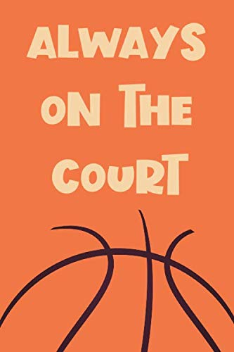 Always On The Court: Funny Gag Notebook Novelty Gift for Male Basketball Inspired Lovers and Players ~ Blank Lined Journal to Jot Down Ideas (6 x 9 Inches, 100 pages)