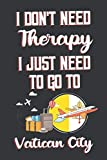 I Don t Need Therapy I Just Need To Go To Vatican City: Vatican City Travel Notebook | Vatican City Vacation Journal | Diary And Logbook Gift | To Do ... More  | 6x 9 (15.24 x 22.86 cm) 120 Pages