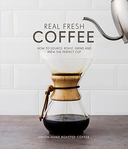 Real Fresh Coffee: How to Source, Roast, Grind and Brew Your Own Perfect Cup by Union Hand-Roasted Coffee, Torz Jeremy, Macatonia Steven