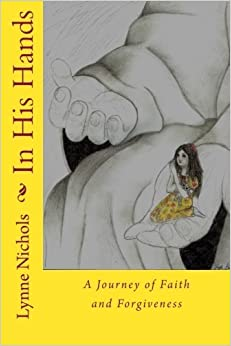 In His Hands: A Journey of Faith and Forgiveness by Lynne Nichols (2013-08-11)