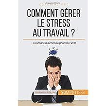 Comment gérer le stress au travail ?: Les conseils à connaître pour s'en sortir