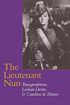 The Lieutenant Nun: Transgenderism, Lesbian Desire, and Catalina de Erauso by [Velasco, Sherry]