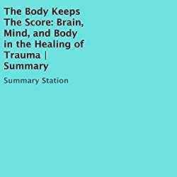 The Body Keeps the Score: Brain, Mind, and Body in the Healing of Trauma | Summary