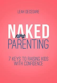 Naked Parenting: 7 Keys to Raising Kids with Confidence by [DeCesare, Leah]