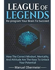 League Of Legends - Re-program Your Brain To Succeed: How The Correct Mindset, Mentality, And Attitude Are The Keys To Unlock Your Potential