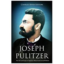 Joseph Pulitzer: The Life and Legacy of America's Most Controversial Publisher