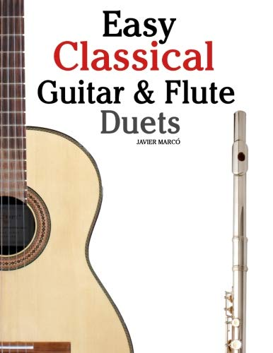 Easy Classical Guitar & Flute Duets: Featuring music of Beethoven, Bach, Wagner, Handel and other composers. In Standard Notation and - Guitar Flute Duets