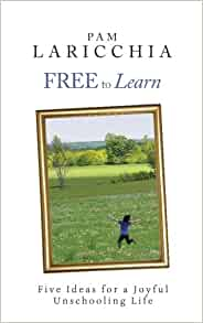 Free to Learn: Five Ideas for a Joyful Unschooling Life ...