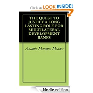 THE QUEST TO JUSTIFY A LONG LASTING ROLE FOR MULTILATERAL DEVELOPMENT BANKS Antonio Marques Mendes and Mihaela Meica