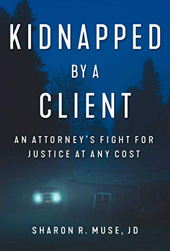 Kidnapped by a Client: An Attorney's Fight for Justice at Any Cost (English Edition)