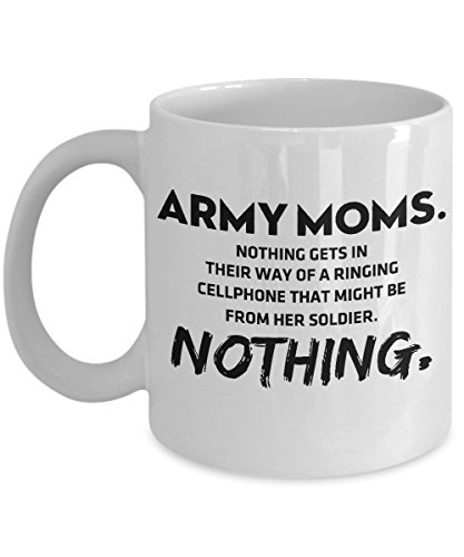 Funny Coffee Mug - Army Moms. Nothing Gets In Their Way Of A Ringing Cellphone That Might Be From Her Soldier. Nothing. Tea Cup For Army Mom