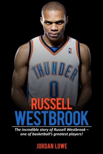 Russell Westbrook: The incredible story of Russell Westbrook—one of basketball's greatest players!