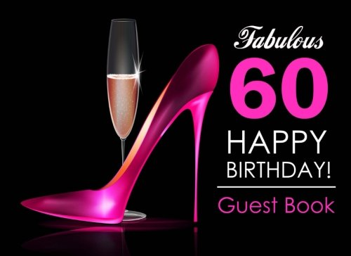Fabulous 60 Happy Birthday Guest Book: 60th Birthday Guest Book for Women with Pink Stilettos & Champagne Cover, Message Book for 60th Birthday Party, Keepsake Gift (60 Champagne)