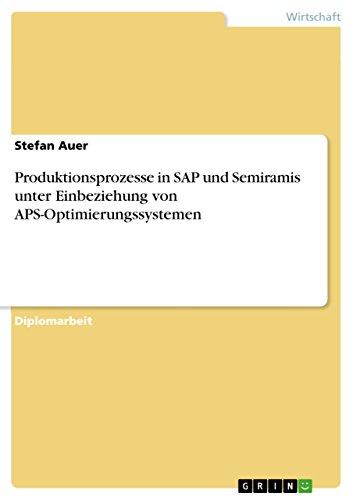 Produktionsprozesse in SAP und Semiramis unter Einbeziehung von APS-Optimierungssystemen (German Edition) Pdf