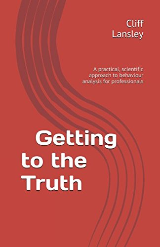 Getting to the Truth: A practical, scientific approach to behaviour analysis for professionals (Behaviour Analysis and Investigative Interviewing)