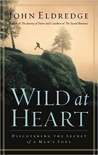 Wild At Heart Discovering The Secret Of A Mans Soul John Eldredge