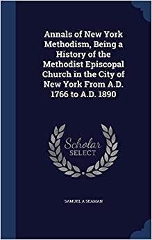 Annals of New York Methodism, Being a History of the Methodist Episcopal Church in the City of New York From A.D. 1766 to A.D. 1890