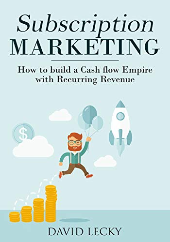 Subscription Marketing: How to Build a Cash Flow Empire with Recurring Revenue