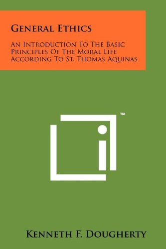 General Ethics: An Introduction To The Basic Principles Of The Moral Life According To St. Thomas Aquinas