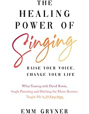 The Healing Power of Singing: Raise Your Voice, Change Your Life (What Touring with David Bowie, Single Parenting and Ditching the Music Business Taught Me in 25 Easy Steps)