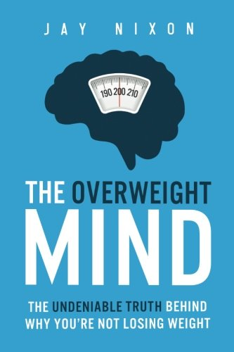 The Overweight Mind: The Undeniable Truth Behind Why You're Not Losing Weight
