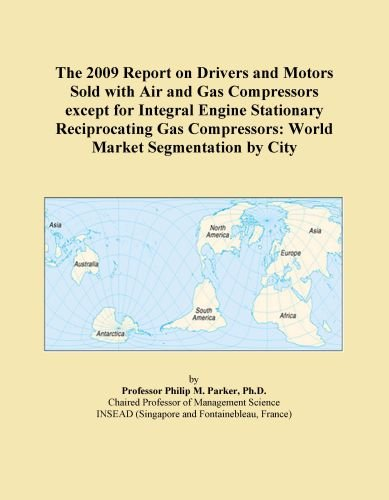 The 2009 Report on Drivers and Motors Sold with Air and Gas Compressors except for Integral Engine Stationary Reciprocating Gas Compressors: World Market Segmentation by City ()