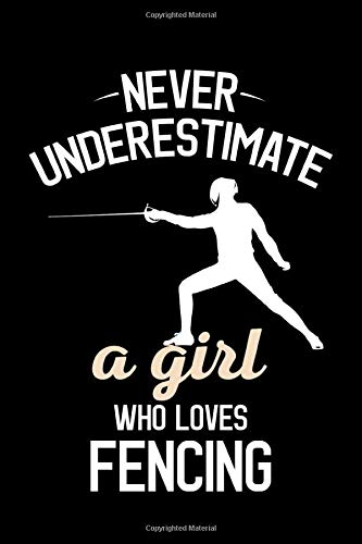 Never Underestimate A Girl Who Loves Fencing: Fencing Journal, Fencer Notebook, Diary, Note-Taking, Planner Book, Gift For Practice Or Coach