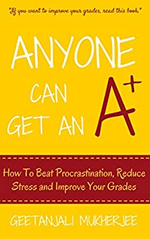 Anyone Can Get An A+: How To Beat Procrastination, Reduce Stress and Improve Your Grades (The Smarter Student Book 1) by [Mukherjee, Geetanjali]
