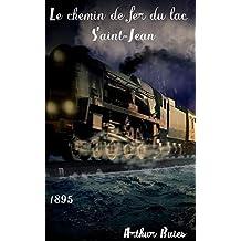 Le chemin de fer du lac Saint-Jean: ( Edition intégrale ) illustré - annoté (French Edition)
